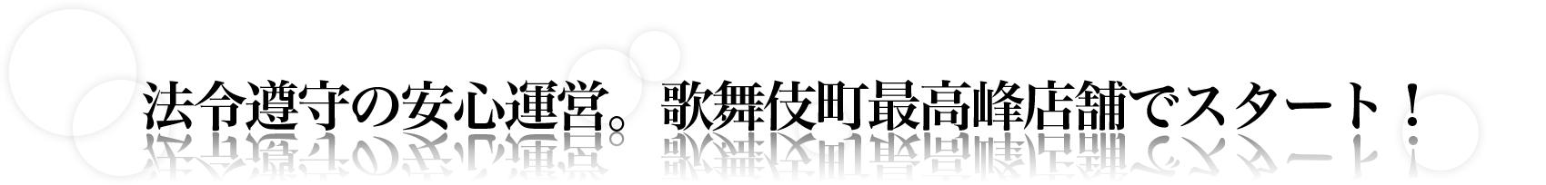 法令遵守の安心運営。歌舞伎町最高峰店舗でスタート!